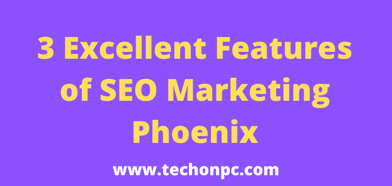 3 Excellent Features of SEO Marketing Phoenix