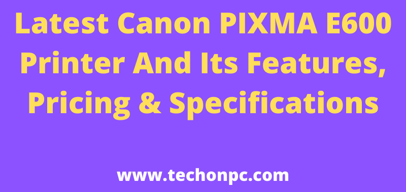 Latest Canon PIXMA E600 Printer And Its Features, Pricing & Specifications